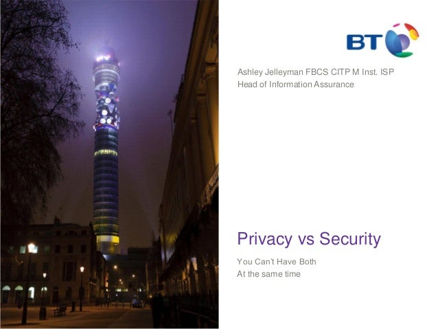 Privacy vs Security You Can't Have Both At the same time Ashley Jelleyman FBCS CITP M Inst. ISP Head of Information Assura...