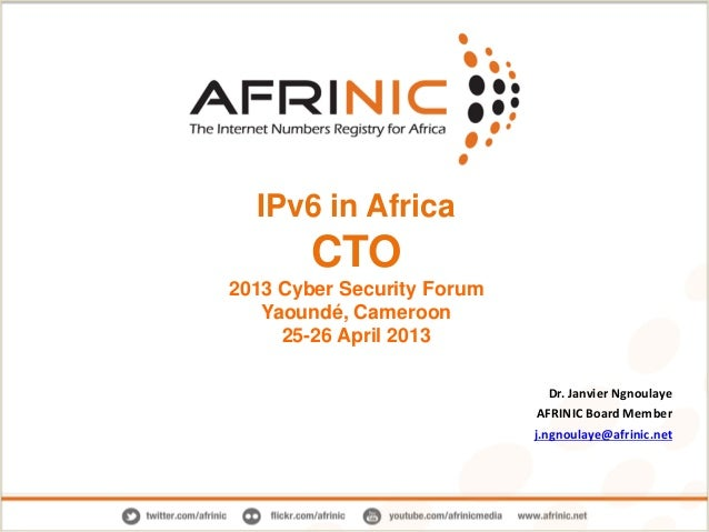 IPv6 in Africa CTO 2013 Cyber Security Forum Yaoundé, Cameroon 25-26 April 2013 Dr. Janvier Ngnoulaye AFRINIC Board Member...