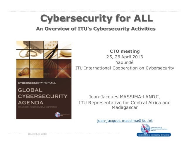 December 2010 An Overview of ITU's Cybersecurity Activities Cybersecurity for ALL CTO meeting 25, 26 April 2013 Yaoundé IT...