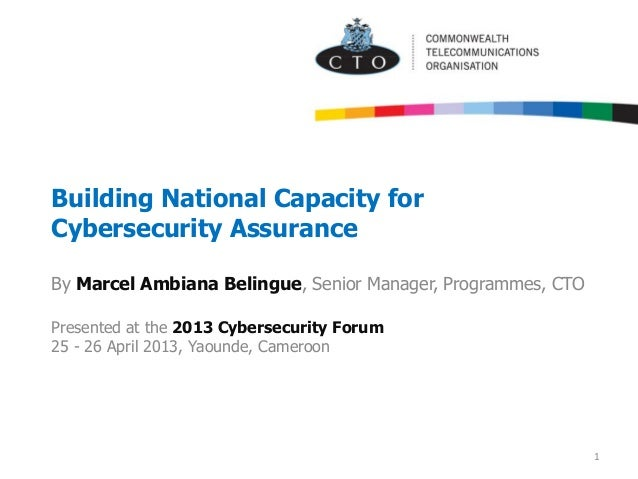 Building National Capacity for Cybersecurity Assurance By Marcel Ambiana Belingue, Senior Manager, Programmes, CTO Present...
