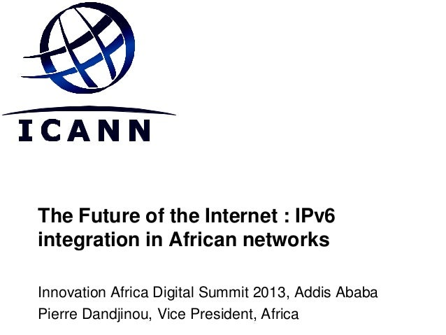 The Future of the Internet : IPv6 integration in African networks Innovation Africa Digital Summit 2013, Addis Ababa Pierr...