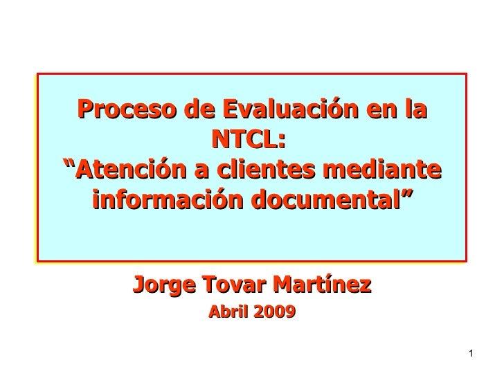 """Proceso de Evaluación en la NTCL:  """"Atención a clientes mediante información documental"""" Jorge Tovar Martínez Abril 2009"""