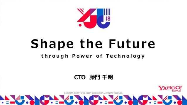 Copyright 2018 Yahoo Japan Corporation. All Rights Reserved. Shape the Future t h r o u g h P o w e r o f Te c h n o l o g...
