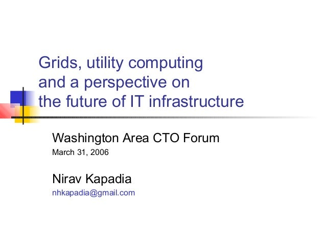 Grids, utility computing and a perspective on the future of IT infrastructure Washington Area CTO Forum March 31, 2006 Nir...