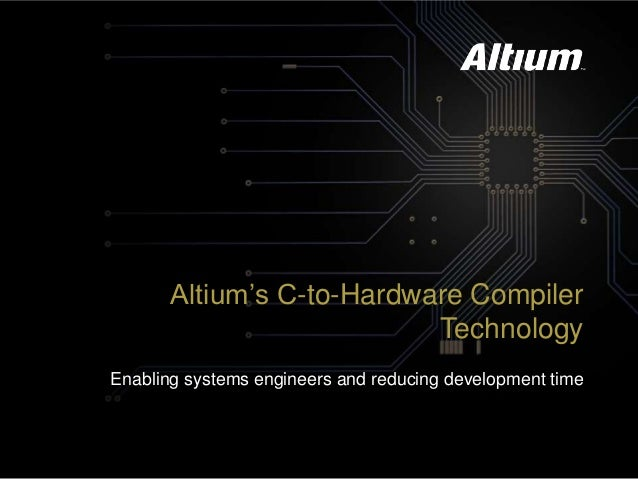 Altium's C-to-Hardware Compiler Technology Enabling systems engineers and reducing development time