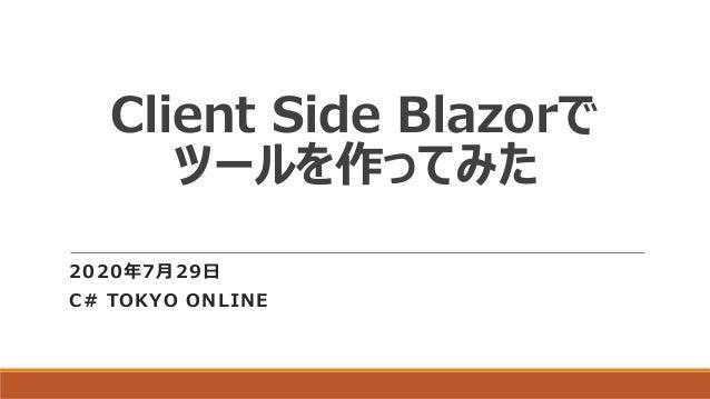 Client Side Blazorで ツールを作ってみた 2020年7月29日 C# TOKYO ONLINE