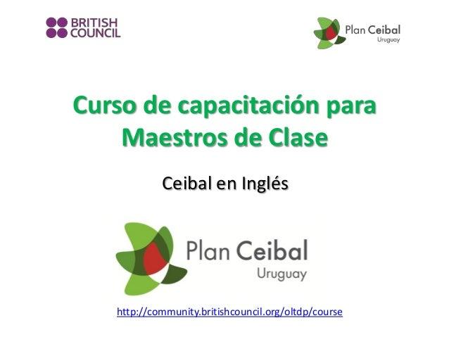 Curso de capacitación para Maestros de Clase Ceibal en Inglés  http://community.britishcouncil.org/oltdp/course