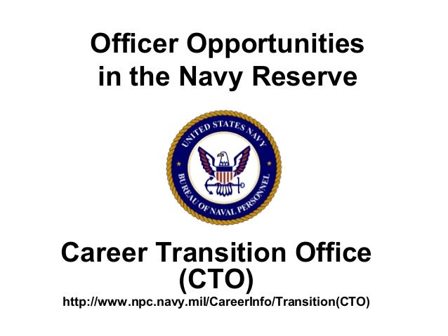 Officer Opportunities in the Navy Reserve Career Transition Office (CTO) http://www.npc.navy.mil/CareerInfo/Transition(CTO)