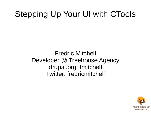 Stepping Up Your UI with CTools Fredric Mitchell Developer @ Treehouse Agency drupal.org: fmitchell Twitter: fredricmitche...