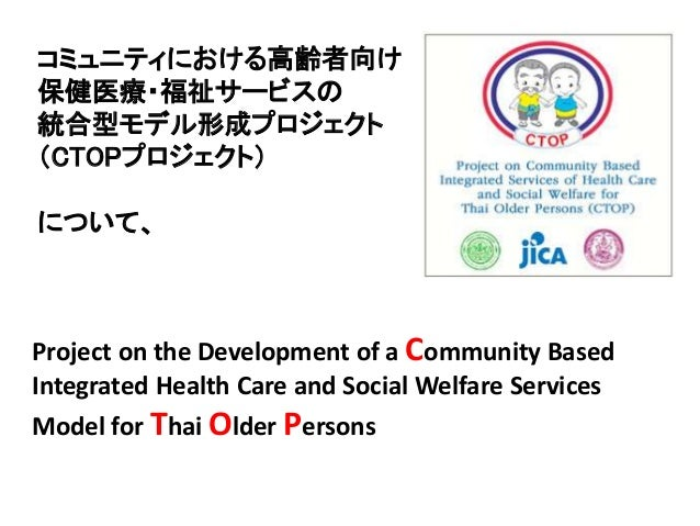 Project on the Development of a Community Based Integrated Health Care and Social Welfare Services Model for Thai Older Pe...