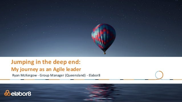 Jumping	in	the	deep	end:	 My	journey	as	an	Agile	leader Ryan	McKergow	-	Group	Manager	(Queensland)	-	Elabor8
