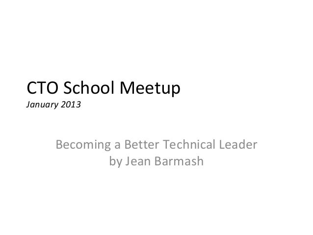 CTO School MeetupJanuary 2013      Becoming a Better Technical Leader              by Jean Barmash