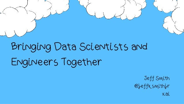 Bringing Data Scientists and Engineers Together Jeff Smith @jeffksmithjr x.ai