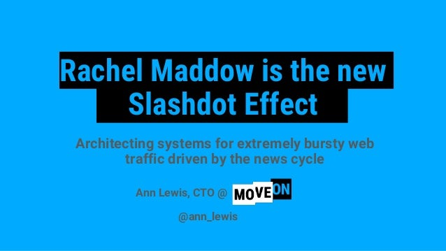 Rachel Maddow is the new Slashdot Effect Architecting systems for extremely bursty web traffic driven by the news cycle An...