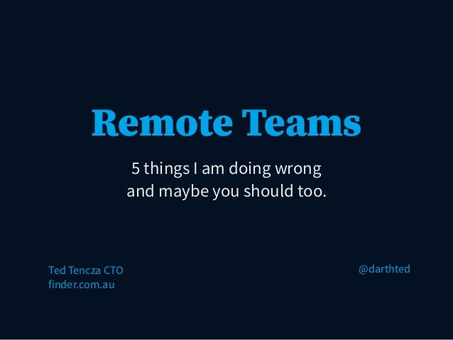 Remote Teams 5 things I am doing wrong and maybe you should too. Ted Tencza CTO finder.com.au @darthted