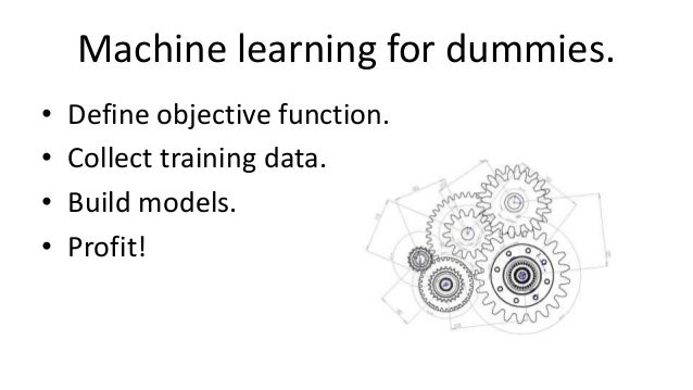 Machine learning for dummies. • Define objective function. • Collect training data. • Build models. • Profit!