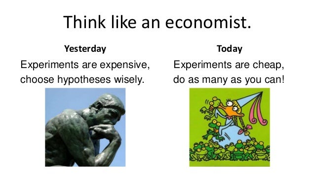 Think like an economist. Yesterday Experiments are expensive, choose hypotheses wisely. Today Experiments are cheap, do as...