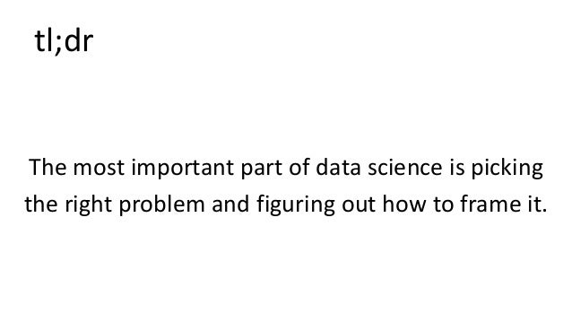 tl;dr The most important part of data science is picking the right problem and figuring out how to frame it.