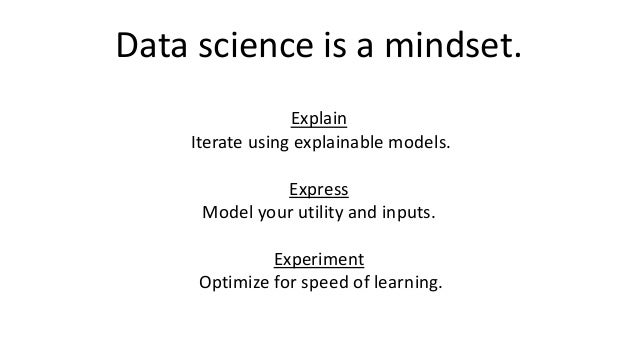 Data science is a mindset. Explain Iterate using explainable models. Express Model your utility and inputs. Experiment Opt...