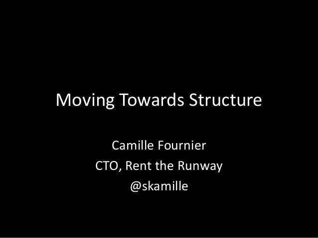 Moving Towards Structure  Camille Fournier  CTO, Rent the Runway  @skamille