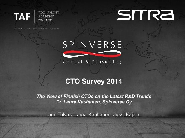 CTO Survey 2014 The View of Finnish CTOs on the Latest R&D Trends Dr. Laura Kauhanen, Spinverse Oy Lauri Tolvas, Laura Kau...
