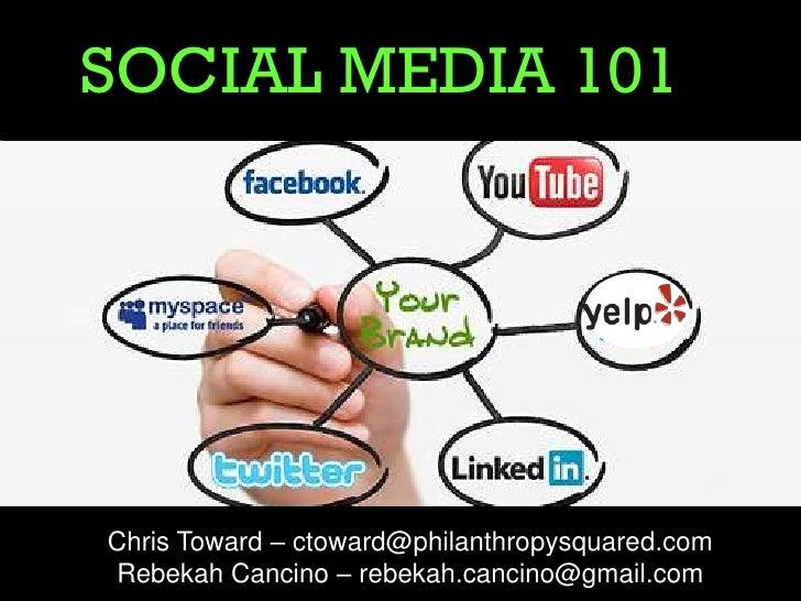 SOCIAL MEDIA 101Chris Toward – ctoward@philanthropysquared.comRebekah Cancino – rebekah.cancino@gmail.com