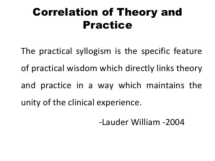 Correlation of Theory and            PracticeThe practical syllogism is the specific featureof practical wisdom which dire...