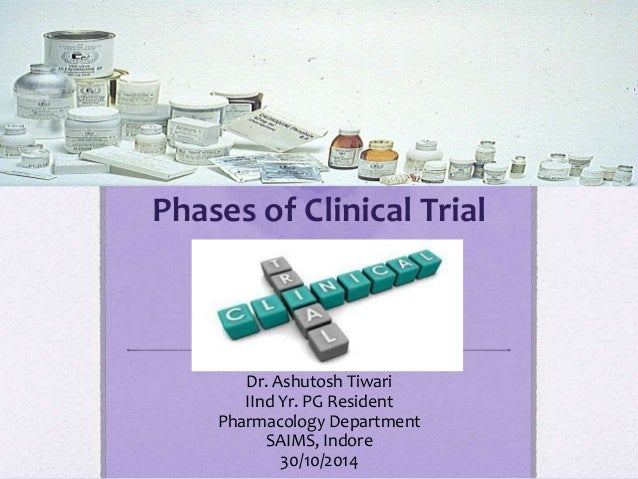 Phases of Clinical Trial Dr. Ashutosh Tiwari IInd Yr. PG Resident Pharmacology Department SAIMS, Indore 30/10/2014