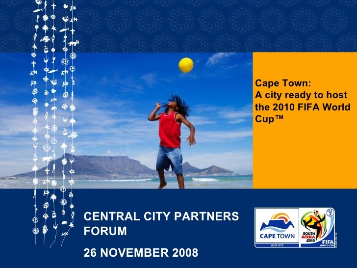 Cape Town: A city ready to host the 2010 FIFA World Cup™ CENTRAL CITY PARTNERS FORUM  26 NOVEMBER 2008