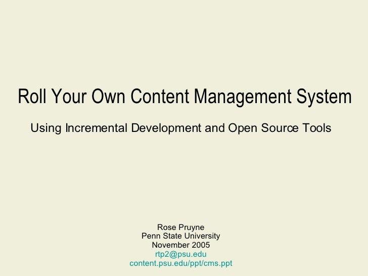 Roll Your Own Content Management System Using Incremental Development and Open Source Tools Rose Pruyne Penn State Univers...
