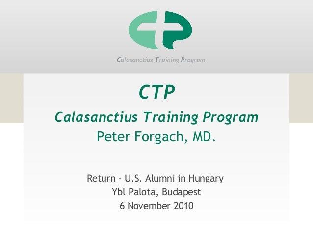 CTP Calasanctius Training Program Peter Forgach, MD. Return - U.S. Alumni in Hungary Ybl Palota, Budapest 6 November 2010