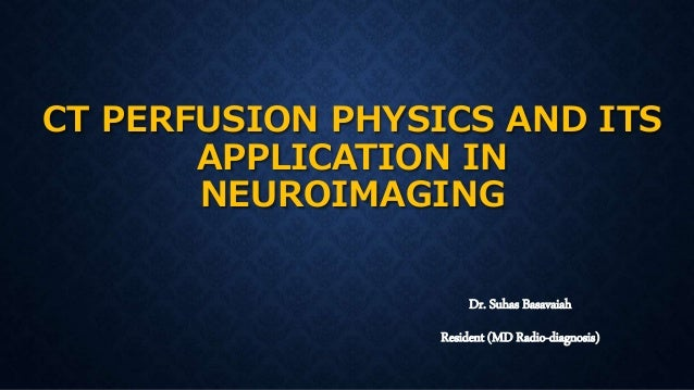 CT PERFUSION PHYSICS AND ITS APPLICATION IN NEUROIMAGING Dr. Suhas Basavaiah Resident (MD Radio-diagnosis)
