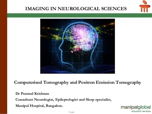 Footer1 IMAGING IN NEUROLOGICAL SCIENCES Computerised Tomography and Positron Emission Tomography Dr Pramod Krishnan Consu...