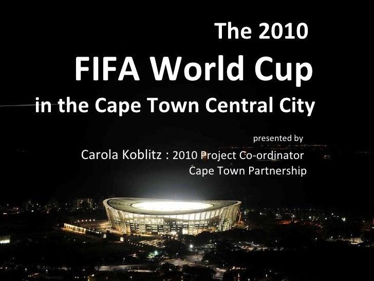 The 2010 <ul><ul><li>FIFA World Cup </li></ul></ul>presented by   Carola Koblitz :  2010 Project Co-ordinator  Cape Town P...