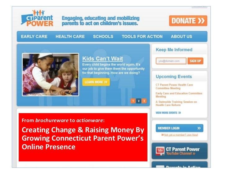 From brochureware to actionware:Creating Change & Raising Money ByGrowing Connecticut Parent Power'sOnline Presence
