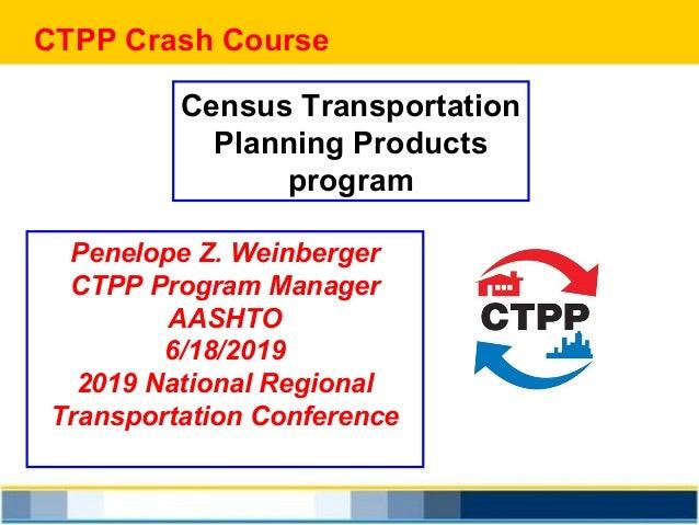 CTPP Crash Course Census Transportation Planning Products program Penelope Z. Weinberger CTPP Program Manager AASHTO 6/18/...