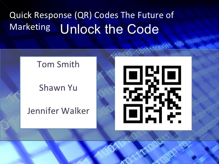 Unlock the Code Quick Response (QR) Codes The Future of Marketing Tom Smith Shawn Yu Jennifer Walker