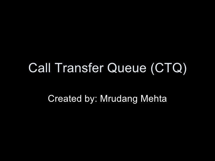 Call Transfer Queue (CTQ) Created by: Mrudang Mehta