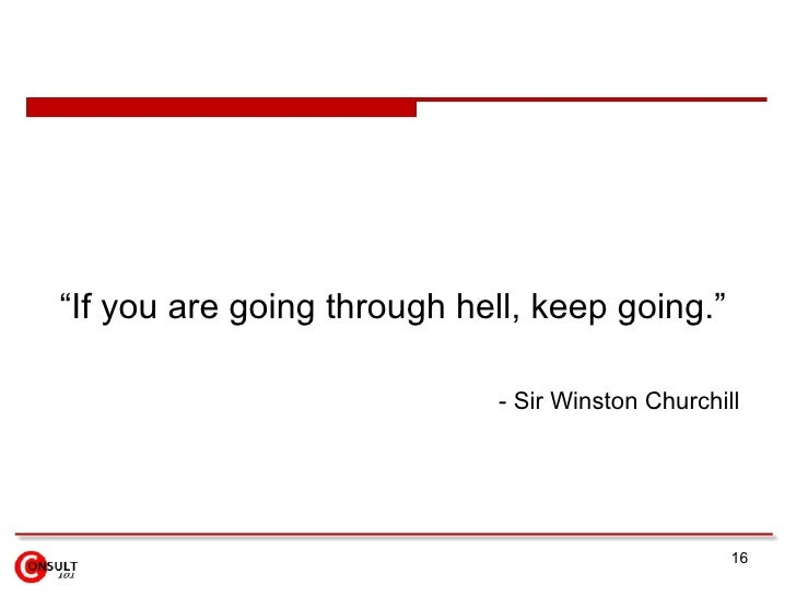 "<ul><li>"" If you are going through hell, keep going.""  </li></ul><ul><ul><li>- Sir Winston Churchill   </li></ul></ul>"