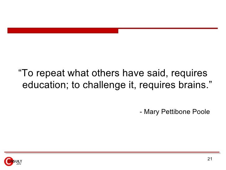 """<ul><li>"""" To repeat what others have said, requires education; to challenge it, requires brains .""""  </li></ul><ul><ul><li>..."""