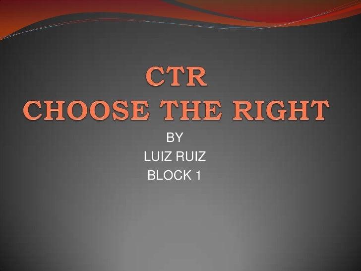 CTR CHOOSE THE RIGHT<br />BY<br />LUIZ RUIZ <br />BLOCK 1<br />