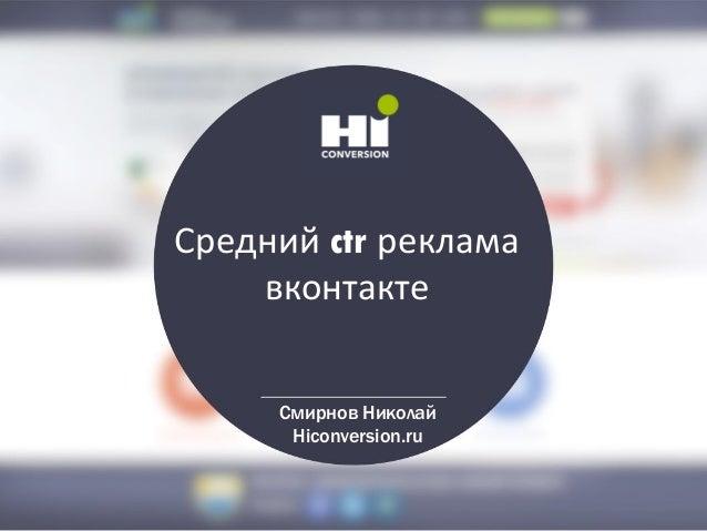 Средний ctr реклама вконтакте Смирнов Николай Hiconversion.ru