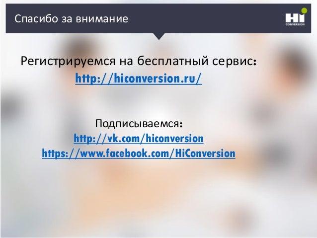 Спасибо за внимание Регистрируемся на бесплатный сервис: http://hiconversion.ru/ Подписываемся: http://vk.com/hiconversion...