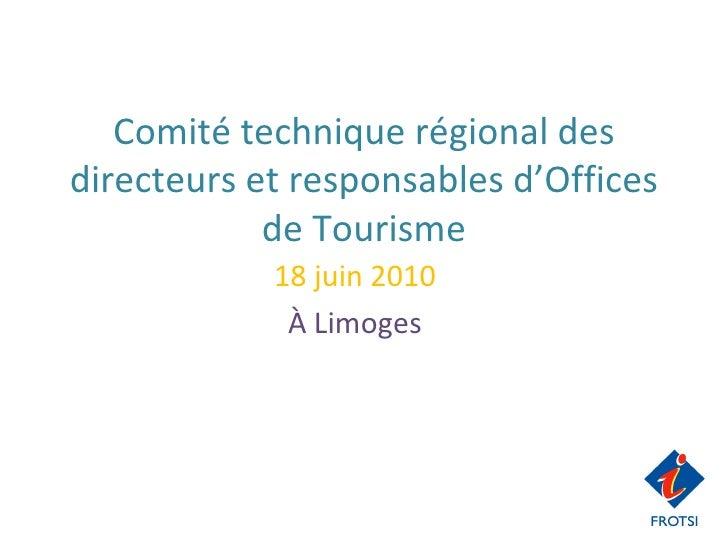 Comité technique régional des directeurs et responsables d'Offices de Tourisme 18 juin 2010 À Limoges