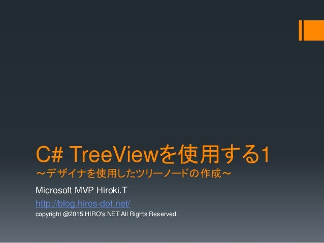 C# TreeViewを使用する1 ~デザイナを使用したツリーノードの作成~ Microsoft MVP Hiroki.T http://blog.hiros-dot.net/ copyright @2015 HIRO's.NET All Ri...