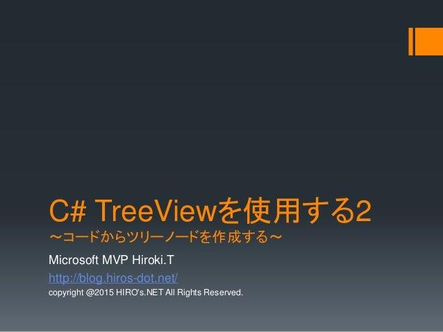 C# TreeViewを使用する2 ~コードからツリーノードを作成する~ Microsoft MVP Hiroki.T http://blog.hiros-dot.net/ copyright @2015 HIRO's.NET All Righ...