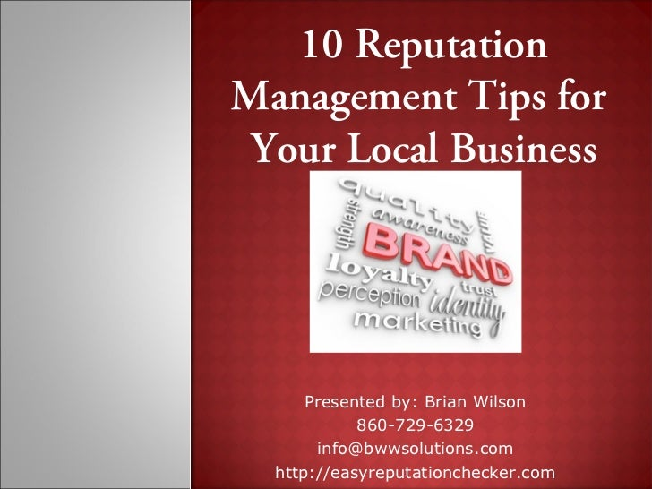 10 ReputationManagement Tips for Your Local Business      Presented by: Brian Wilson            860-729-6329       info@bw...
