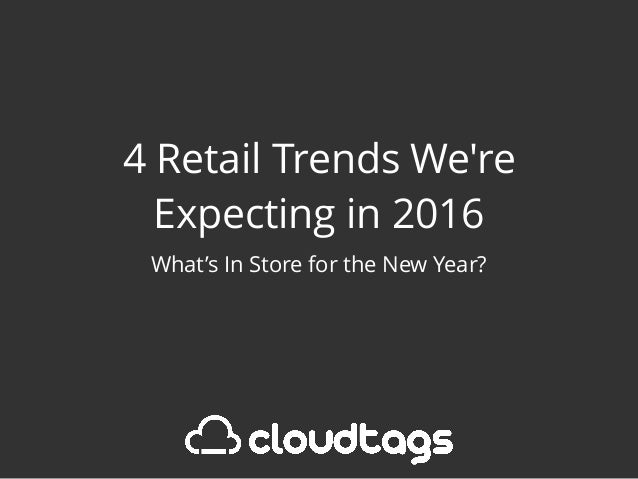 4 Retail Trends We're Expecting in 2016 What's In Store for the New Year?