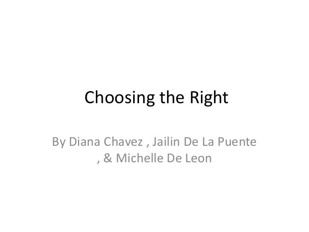 Choosing the Right By Diana Chavez , Jailin De La Puente , & Michelle De Leon