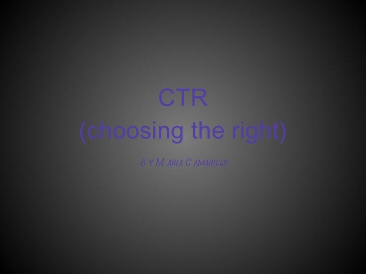 CTR (choosing the right) By Maria Camarillo
